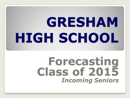 GRESHAM HIGH SCHOOL Forecasting Class of 2015 Incoming Seniors.