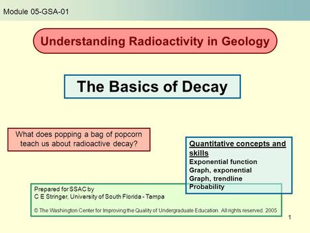 1 What does popping a bag of popcorn teach us about radioactive decay? The Basics of Decay Prepared for SSAC by C E Stringer, University of South Florida.