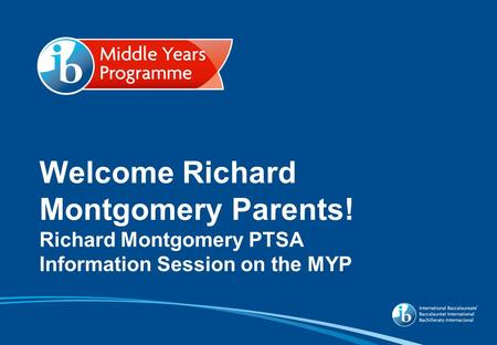 Welcome Richard Montgomery Parents! Richard Montgomery PTSA Information Session on the MYP.