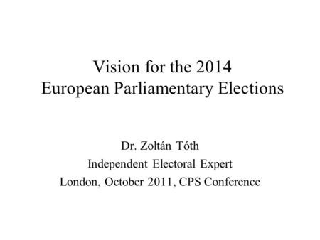Vision for the 2014 European Parliamentary Elections Dr. Zoltán Tóth Independent Electoral Expert London, October 2011, CPS Conference.