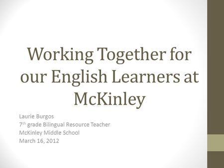 Working Together for our English Learners at McKinley Laurie Burgos 7 th grade Bilingual Resource Teacher McKinley Middle School March 16, 2012.