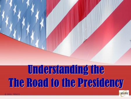 Understanding the The Road to the Presidency © 2010, TESCCC.