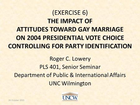 (EXERCISE 6) THE IMPACT OF ATTITUDES TOWARD GAY MARRIAGE ON 2004 PRESIDENTIAL VOTE CHOICE CONTROLLING FOR PARTY IDENTIFICATION Roger C. Lowery PLS 401,