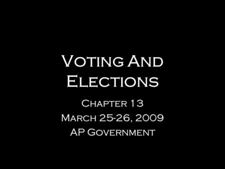 Voting And Elections Chapter 13 March 25-26, 2009 AP Government Chapter 13 March 25-26, 2009 AP Government.