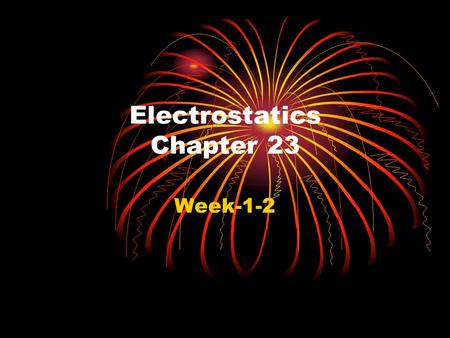 Electrostatics Chapter 23 Week-1-2 What's Happening Clicker use will start on Friday (maybe). Today we begin the study of charge with make-believe clickers.