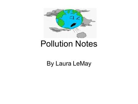 Pollution Notes By Laura LeMay. Pollutants Harmful substances in the air, water, or soil.
