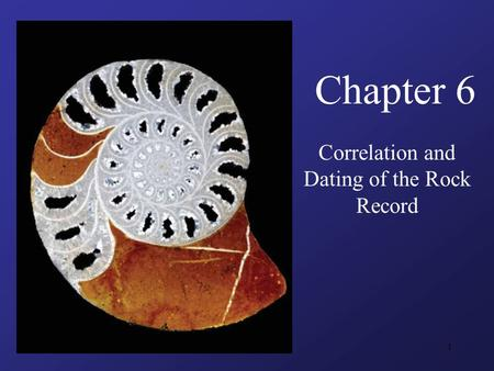1 Chapter 6 Correlation and Dating of the Rock Record.