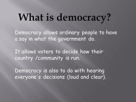 Democracy allows ordinary people to have a say in what the government do. It allows voters to decide how their country /community is run. Democracy is.