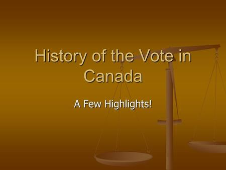 History of the Vote in Canada A Few Highlights!. British North America (1758-1866) Voting restricted to small part of population: wealthy men Voting restricted.
