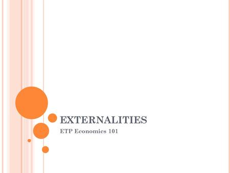 EXTERNALITIES ETP Economics 101. E XTERNALITIES AND M ARKET I NEFFICIENCY (F AILURE ) An externality refers to the uncompensated impact of one person.