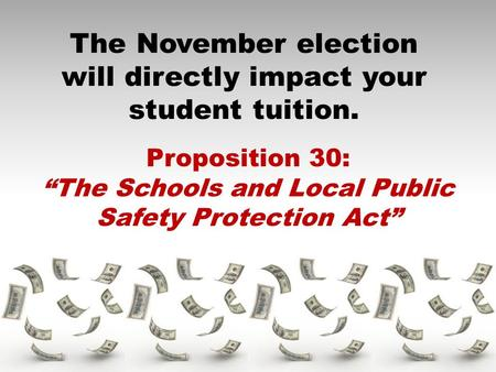 "The November election will directly impact your student tuition. Proposition 30: ""The Schools and Local Public Safety Protection Act"""