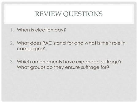REVIEW QUESTIONS 1.When is election day? 2.What does PAC stand for and what is their role in campaigns? 3.Which amendments have expanded suffrage? What.