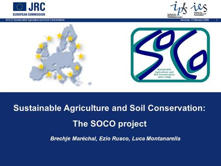 SOCO Sustainable Agriculture and Soil Conservation 1 Ancona, 1 February 2008 Sustainable Agriculture and Soil Conservation: The SOCO project Brechje Maréchal,