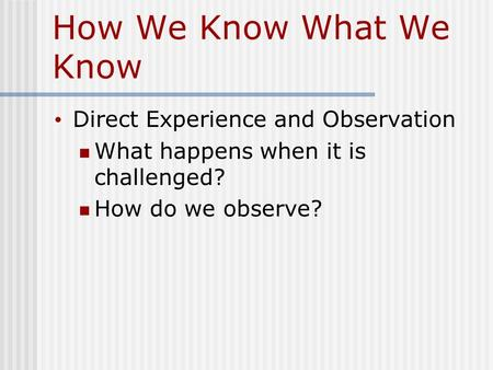How We Know What We Know Direct Experience and Observation What happens when it is challenged? How do we observe?