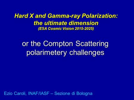 Hard X and Gamma-ray Polarization: the ultimate dimension (ESA Cosmic Vision 2015-2025) or the Compton Scattering polarimetery challenges Ezio Caroli,