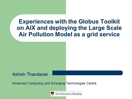Experiences with the Globus Toolkit on AIX and deploying the Large Scale Air Pollution Model as a grid service Ashish Thandavan Advanced Computing and.