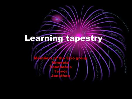 Learning tapestry Members of the Ezio group Nimeeta Thaddaeus Trevor Jonathan.