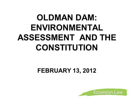 OLDMAN DAM: ENVIRONMENTAL ASSESSMENT AND THE CONSTITUTION FEBRUARY 13, 2012.