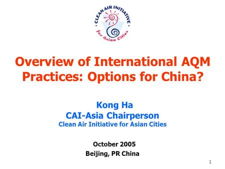 1 Overview of International AQM Practices: Options for China? October 2005 Beijing, PR China Kong Ha CAI-Asia Chairperson Clean Air Initiative for Asian.