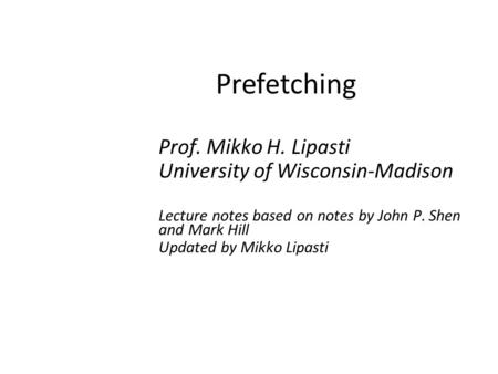 Prefetching Prof. Mikko H. Lipasti University of Wisconsin-Madison Lecture notes based on notes by John P. Shen and Mark Hill Updated by Mikko Lipasti.