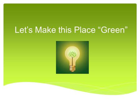 "Let's Make this Place ""Green"".  We have been learning a lot about our environment and the pollution problems that have resulted from our growing population."