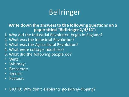 "Bellringer Write down the answers to the following questions on a paper titled ""Bellringer 2/4/11"": 1. Why did the Industrial Revolution begin in England?"