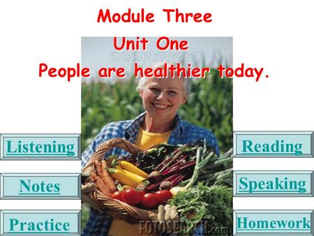 Module Three Unit One People are healthier today. Module Three Unit One People are healthier today. Listening Reading Notes Speaking Practice Homework.