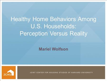 ©2012 PRESIDENT AND FELLOWS OF HARVARD COLLEGE Healthy Home Behaviors Among U.S. Households: Perception Versus Reality Mariel Wolfson.