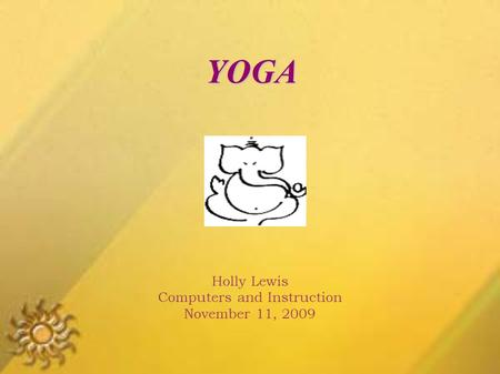 YOGA Holly Lewis Computers and Instruction November 11, 2009.