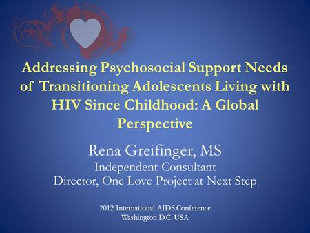 Addressing Psychosocial Support Needs of Transitioning Adolescents Living with HIV Since Childhood: A Global Perspective Rena Greifinger, MS Independent.