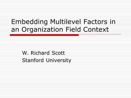 Embedding Multilevel Factors in an Organization Field Context W. Richard Scott Stanford University.