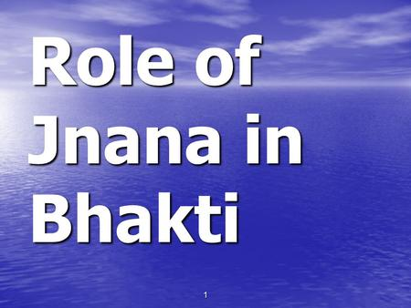 1 Role of Jnana in Bhakti. 2 BRS (Bhakti Rasamrita Sindhu): Jnana not an element of bhakti & DST (Durgama Sangamani Tika): This jnana refers to: 1. Atma-Jnana.