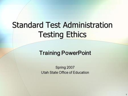 1 Standard Test Administration Testing Ethics Training PowerPoint Spring 2007 Utah State Office of Education.