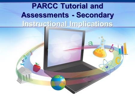 PARCC Tutorial and Assessments - Secondary Instructional Implications.