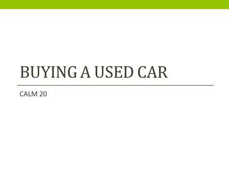 BUYING A USED CAR CALM 20. So you are ready to buy your 1 st car? What matters to you in a vehicle?