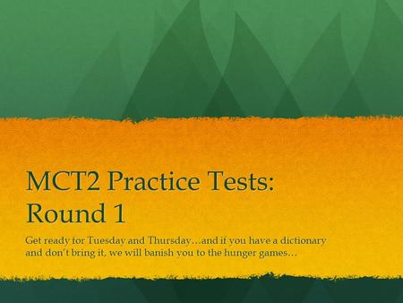 MCT2 Practice Tests: Round 1 Get ready for Tuesday and Thursday…and if you have a dictionary and don't bring it, we will banish you to the hunger games…