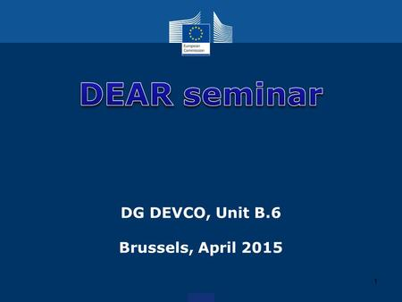 DG DEVCO, Unit B.6 Brussels, April 2015 1. Outline 1.Useful links 2.General conditions 3.General issues 2.
