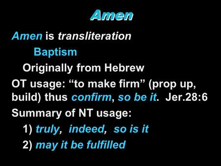 "Amen Amen is transliteration Baptism Originally from Hebrew OT usage: ""to make firm"" (prop up, build) thus confirm, so be it. Jer.28:6 Summary of NT usage:"