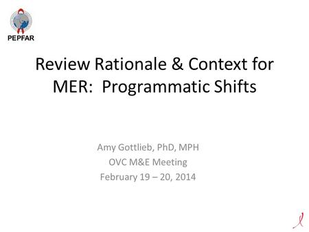 Review Rationale & Context for MER: Programmatic Shifts Amy Gottlieb, PhD, MPH OVC M&E Meeting February 19 – 20, 2014.