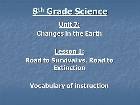 8 th Grade Science Unit 7: Changes in the Earth Lesson 1: Road to Survival vs. Road to Extinction Vocabulary of instruction.
