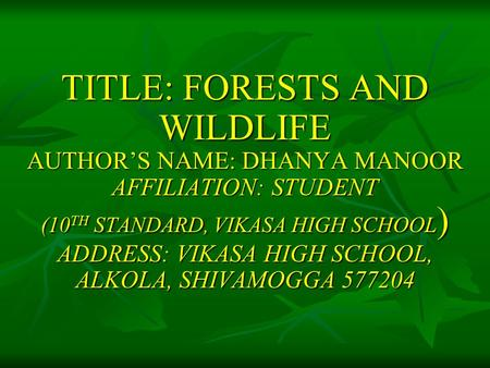 TITLE: FORESTS AND WILDLIFE AUTHOR'S NAME: DHANYA MANOOR AFFILIATION: STUDENT (10 TH STANDARD, VIKASA HIGH SCHOOL ) ADDRESS: VIKASA HIGH SCHOOL, ALKOLA,