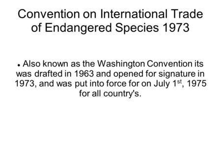 Convention on International Trade of Endangered Species 1973 Also known as the Washington Convention its was drafted in 1963 and opened for signature in.