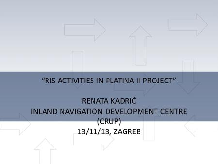 """RIS ACTIVITIES IN PLATINA II PROJECT"" RENATA KADRIĆ INLAND NAVIGATION DEVELOPMENT CENTRE (CRUP) 13/11/13, ZAGREB."