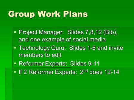 Group Work Plans  Project Manager: Slides 7,8,12 (Bib), and one example of social media  Technology Guru: Slides 1-6 and invite members to edit  Reformer.