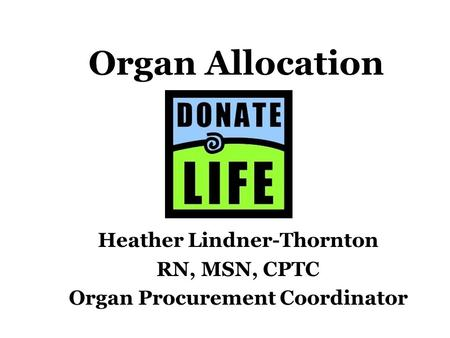 Organ Allocation Heather Lindner-Thornton RN, MSN, CPTC Organ Procurement Coordinator.