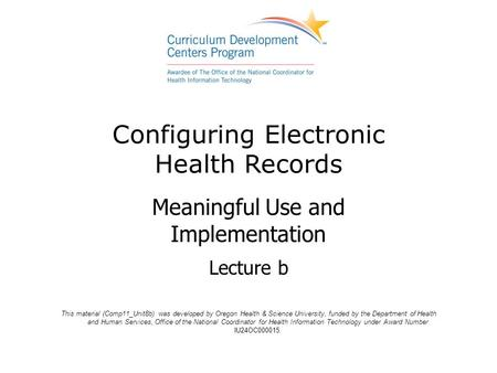 Configuring Electronic Health Records Meaningful Use and Implementation Lecture b This material (Comp11_Unit8b) was developed by Oregon Health & Science.