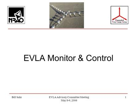 Bill SahrEVLA Advisory Committee Meeting May 8-9, 2006 1 EVLA Monitor & Control.