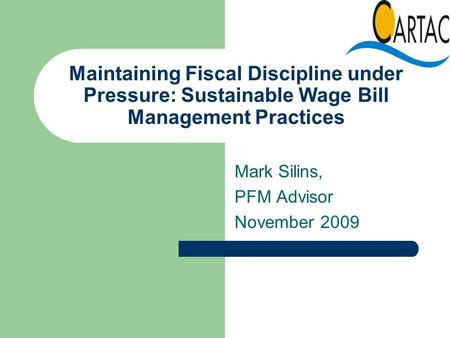 Maintaining Fiscal Discipline under Pressure: Sustainable Wage Bill Management Practices Mark Silins, PFM Advisor November 2009.