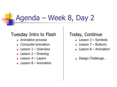 Agenda – Week 8, Day 2 Tuesday Intro to Flash Animation process Computer animation Lesson 1 – Overview Lesson 2 – Drawing Lesson 4 – Layers Lesson 8 –