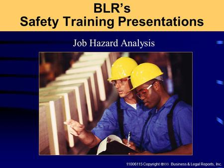 11006115 Copyright  Business & Legal Reports, Inc. BLR's Safety Training Presentations Job Hazard Analysis.